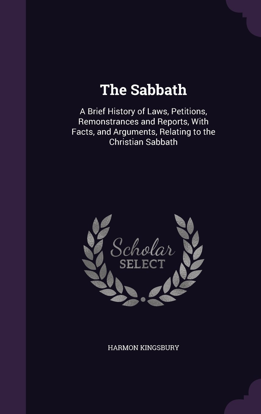 Read Online The Sabbath: A Brief History of Laws, Petitions, Remonstrances and Reports, with Facts, and Arguments, Relating to the Christian Sabbath pdf epub
