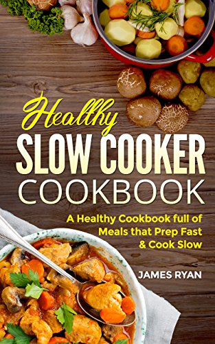 Slow Cooker Cookbook: A Healthy Cookbook Full Of Meals That Prep Fast & Cook Slow by James Ryan