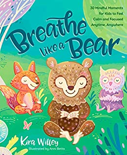 Breathe Like a Bear: 30 Mindful Moments for Kids to Feel Calm and Focused Anytime, Anywhere by [Willey, Kira]