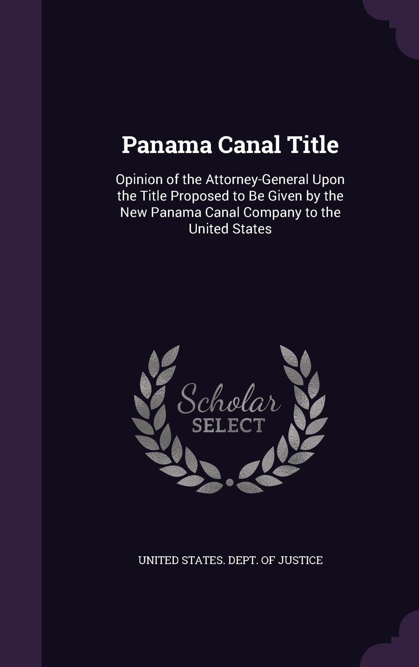 Panama Canal Title: Opinion of the Attorney-General Upon the Title Proposed to Be Given by the New Panama Canal Company to the United States pdf epub