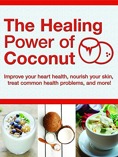 Healing Power of Coconut: Improve Your Heart Health, Nourish Your Skin, Treat Common Health Problems, and More!