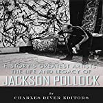 History's Greatest Artists: The Life and Legacy of Jackson Pollock | Charles River Editors