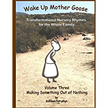 Making Something Out of Nothing (Wake Up Mother Goose Transformational Nursery Rhymes for the Whole Family) (Volume 3)
