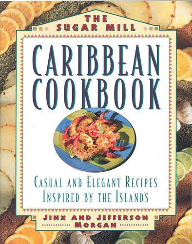 The Sugar Mill Caribbean Cookbook: Casual and Elegant Recipes Inspired by the Islands by Jinx Morgan