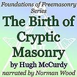 The Birth of Cryptic Masonry: Foundations of Freemasonry Series   Hugh McCurdy