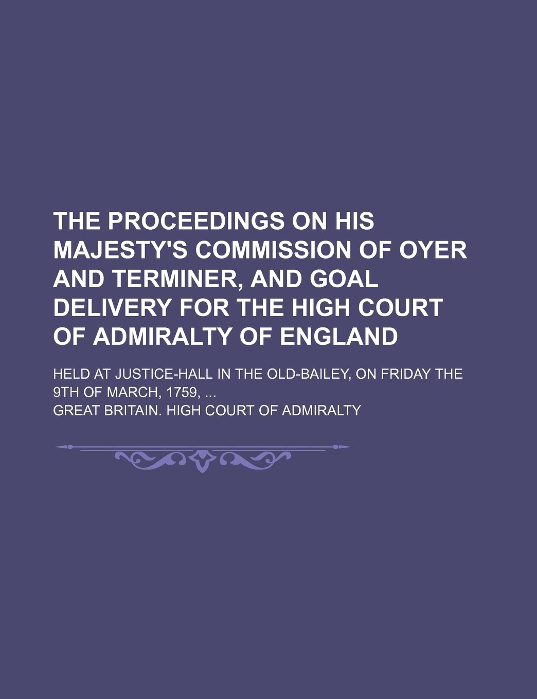 The proceedings on His Majesty's commission of oyer and terminer, and goal delivery for the High Court of Admiralty of England; held at Justice-Hall ... Old-Bailey, on Friday the 9th of March, 1759, PDF