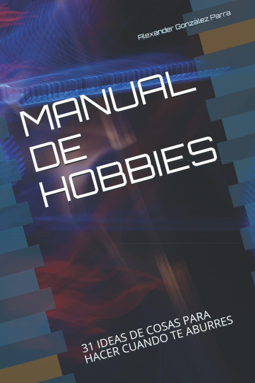 MANUAL DE HOBBIES: 31 IDEAS DE COSAS PARA HACER CUANDO TE ABURRES