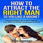 How To Attract The Right Man To You...Like a Magnet! : Discover What He is Not Telling you With His Body Language Secrets | Erik Tristen
