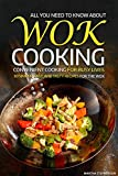 All You Need to Know About Wok Cooking - Convenient Cooking for Busy Lives: 50 Simple, Easy, and Tasty Recipes for the Wok