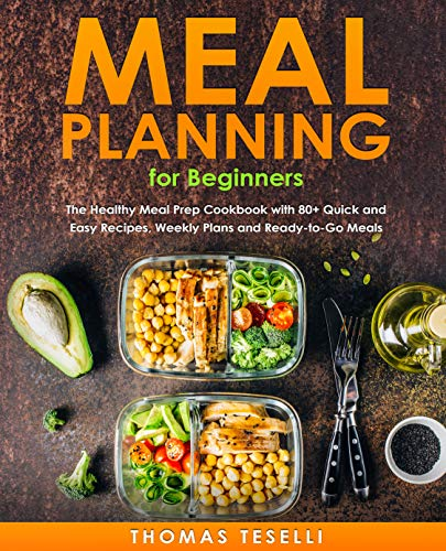 Meal Planning for Beginners: The Healthy Meal Prep Cookbook with 80+ Quick and Easy Recipes, Weekly Plans and  Ready-to-Go Meals by Thomas Teselli