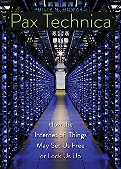 Pax Technica: How the Internet of Things May Set Us Free or Lock Us Up by [Howard, Philip N.]