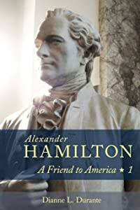 Alexander Hamilton: A Friend to America: Volume 1
