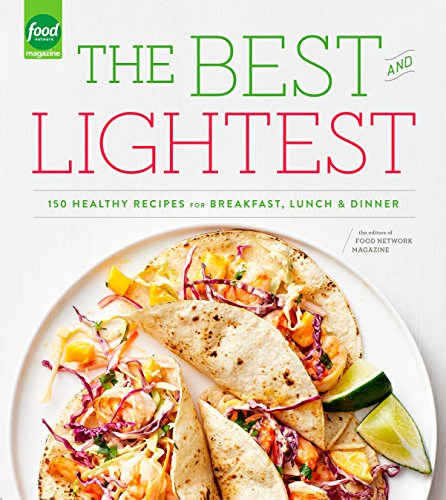 The Best and Lightest: 150 Healthy Recipes for Breakfast, Lunch and Dinner by Editors of Food Network Magazine