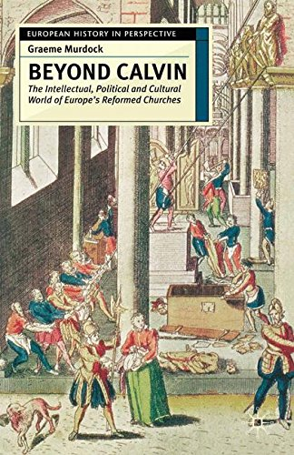 Beyond Calvin: The Intellectual, Political and Cultural World of Europe's Reformed Churches, c. 1540-1620 (European History in Perspective)