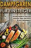 Dampfgaren für Einsteiger Unwiderstehliche Rezepte inklusive Tipps und Tricks für den Dampfgarer (German Edition)