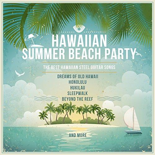 Hawaiian Summer Beach Party, The Best Hawaiian Steel Guitar Songs: Dreams of Old Hawaii, Honolulu, Hukilau, Sleepwalk, Beyond the Reef and More