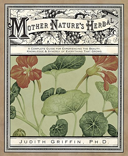 (Mother Nature's Herbal: A Complete Guide for Experiencing the Beauty, Knowledge & Synergy of Everything That Grows)