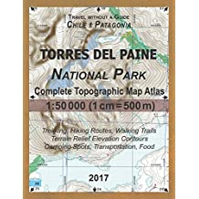 2017 Torres del Paine National Park Complete Topographic Map Atlas 1:50000 (1cm = 500m) Travel without a Guide Chile Patagonia Trekking, Hiking Routes, Walking Trails Terrain Relief Elevation Contours Camping Spots, Transportation, Food: Updated for 2017 All the Necessary Information for Hikers, Trekkers, Walkers in the Torres del Paine NP in Patagonia, Chile From Tourist Attractions and Cafes to Mountain Trails to Transportation and Accommodation Options