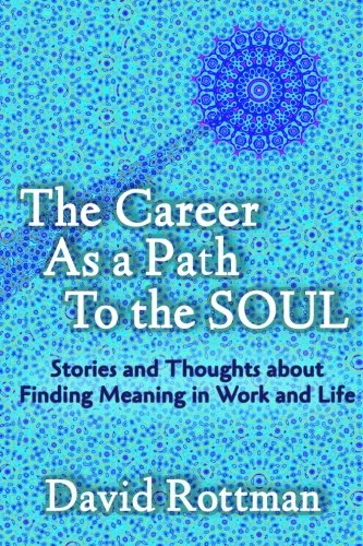 The Career As A Path to the Soul: Stories and Thoughts about Finding Meaning in Work and Life