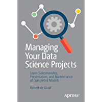Managing Your Data Science Projects: Learn Salesmanship, Presentation, and Maintenance of Completed Models (English Edition)