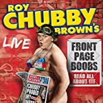 Roy Chubby Brown's Front Page Boobs: Live 2012 | Roy Chubby Brown