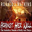 Against Her Will: Pinnacle True Crime Audiobook by Ronald J. Watkins Narrated by Greg Lutz