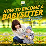 How to Become a Babysitter : Your Step-by-Step Guide to Becoming a Babysitter | HowExpert Press