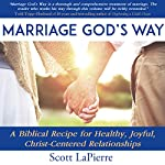 Marriage God's Way: A Biblical Recipe for Healthy, Joyful, Christ-Centered Relationships | Scott LaPierre