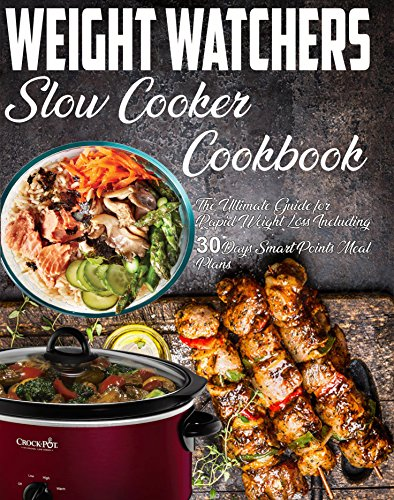 Weight Watchers Slow Cooker Cookbook: The Ultimate Guide for Rapid Weight Loss Including 30 Days Smart Points Meal Plans( Weight Watchers Smartpoints Recipes) (Weight Watchers - Weight Watchers Meals