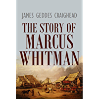 The Story of  Marcus Whitman:  Early Protestant Missions  in the Northwest (1895)