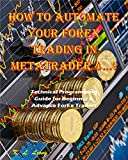 How to Automate your ForEx Trading in MetaTrader 4: Technical Programming Guide for Beginner & Advance ForEx Traders