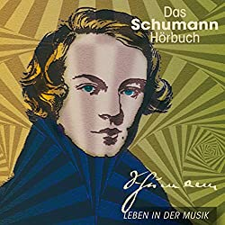 Das Schumann-Hörbuch. Leben in der Musik