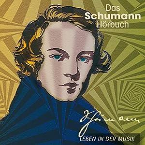 Das Schumann-Hörbuch. Leben in der Musik Hörbuch