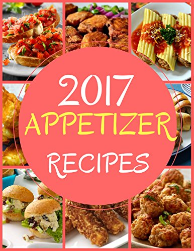 Appetizer Recipes Cookbook 2017: The Top Ultimate Delicious & Spicy Mouth Watering Appetizer Recipes 2017 (Recommended).