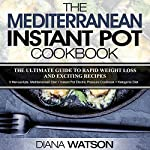 The Mediterranean Instant Pot Cookbook: The Ultimate Guide to Rapid Weight Loss with Exciting Recipes | Diana Watson