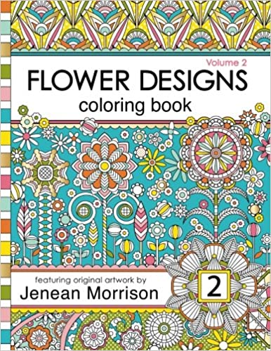 Flower Designs Coloring Book An Adult For Stress Relief Relaxation Meditation And Creativity Volume 2 Jenean Morrison
