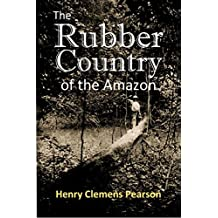 The Rubber Country of the Amazon: A Detailed Description of the Great Rubber Industry of the Amazon Valley, which Comprises the Brazilian States of Pará, Amazonas and Matto Grosso (1911)