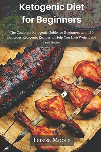 Ketogenic Diet for Beginners:  The Complete Ketogenic Guide for Beginners with 150 Delicious Ketogenic Recipes to Help You Lose Weight and Feel Better (Healthy Food) by Teresa Moore