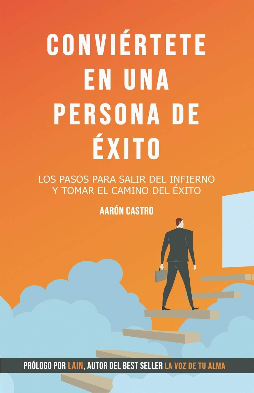 Conviértete en una persona de éxito.: Los pasos para salir del infierno y tomar el camino del éxito.: Amazon.es: Castro, Aarón: Libros
