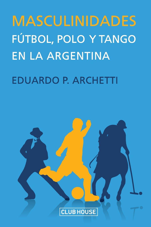 Masculinidades: Fútbol, polo y tango en la Argentina: Amazon.es ...