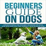 Beginners Guide on Dogs: Understanding the Thought Processes of Dogs and How and Why They Interact with Humans Well | Beverly Hill