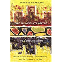 The Black Atlantic Reconsidered: Black Canadian Writing, Cultural History, and the Presence of the Past
