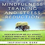 Mindfulness Training and Stress Reduction: Guided Meditation and Self Hypnosis to Increase Mindfulness |  Inspiration Guru