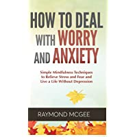 How to Deal With Worry and Anxiety: Simple Mindfulness Techniques to Relieve Stress and Fear and Live a Life Without…