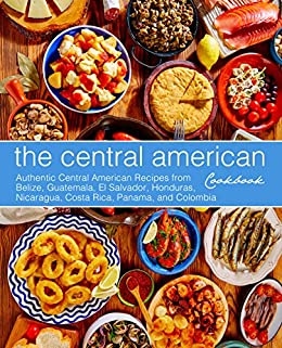 The Central American Cookbook: Authentic Central American Recipes from Belize, Guatemala, El Salvador, Honduras, Nicaragua, Costa Rica, Panama, and Colombia by [Press, BookSumo]