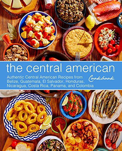 The Central American Cookbook: Authentic Central American Recipes from Belize, Guatemala, El Salvador, Honduras, Nicaragua, Costa Rica, Panama, and Colombia