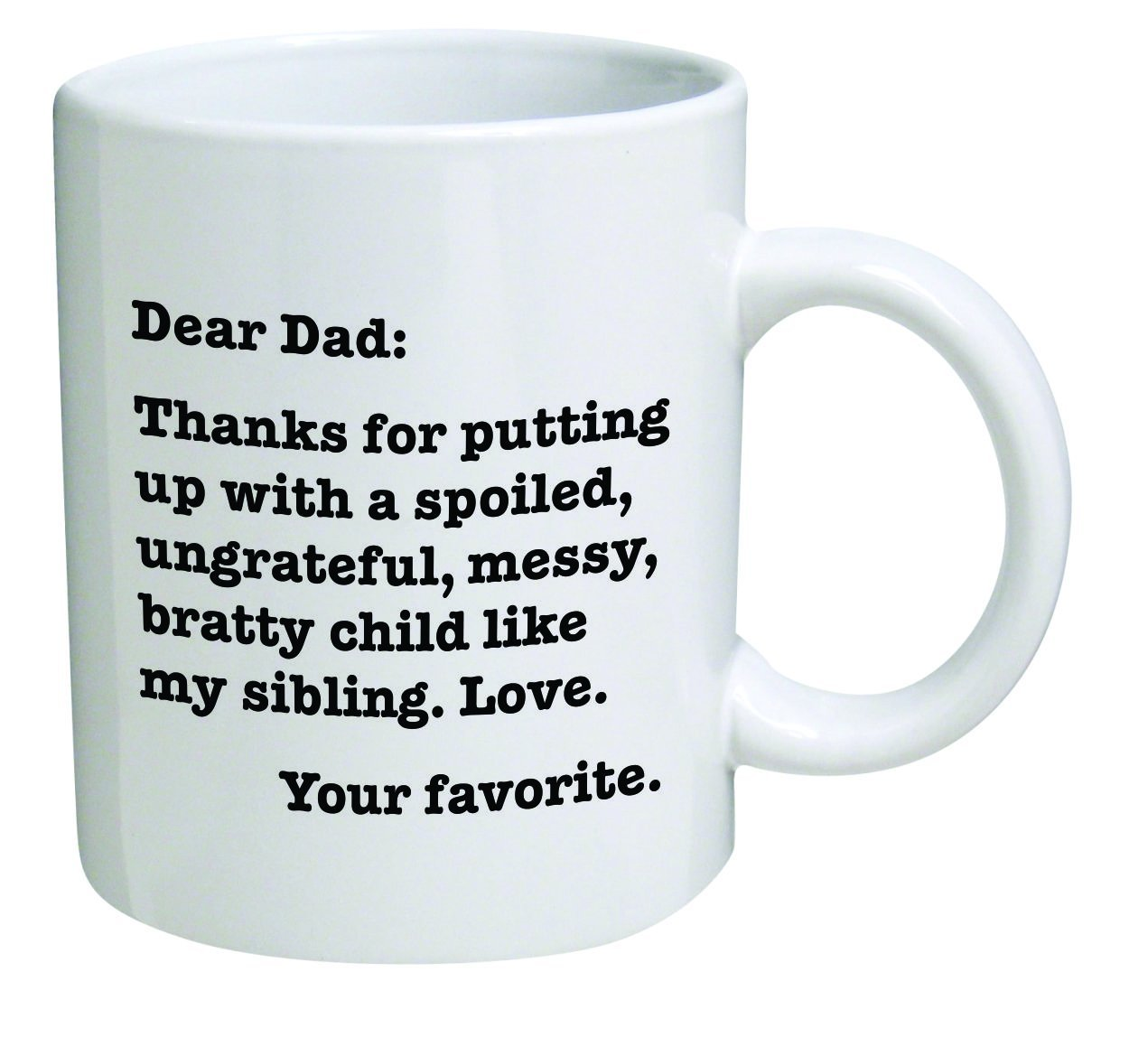 Funny Mug - Dear Dad: Thanks for putting up with a bratty child… Love. Your favorite - 11 OZ Coffee Mugs