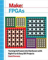 Make: FPGAs: Turning Software into Hardware with Eight Fun and Easy DIY Projects Front Cover