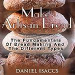 Make Artisan Bread: Bake Homemade Artisan Bread, The Best Bread Recipes, Become a Great Baker   Daniel Isaccs