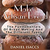 Make Artisan Bread: Bake Homemade Artisan Bread, The Best Bread Recipes, Become a Great Baker